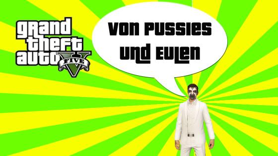 GTA V (Grand Theft Auto) – #146 – Von Pussies und Eulen