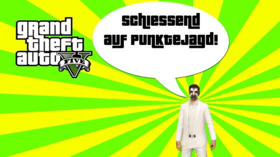 GTA V (Grand Theft Auto) – #310 – Schiessend auf Punktejagd!